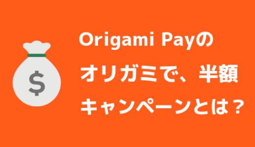【オリガミで、半額】Origami Pay(オリガミペイ)の半額キャンペーンとは?